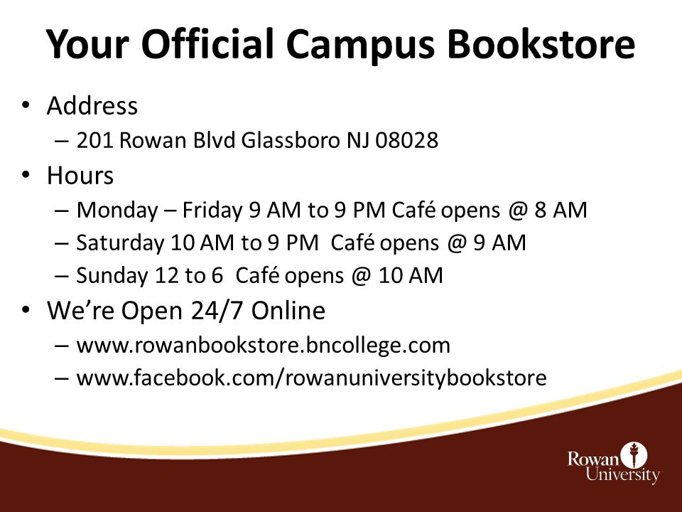 Your Official Campus Bookstore Address – 201 Rowan Blvd Glassboro NJ 08028 Hours – Monday – Friday 9 AM to 9 PM Café opens @ 8 AM – Saturday 10 AM to 9 PM Café opens @ 9 AM – Sunday 12 to 6 Café opens @ 10 AM We're Open 24/7 Online – www.rowanbookstore.bncollege.com – www.facebook.com/rowanuniversitybookstore