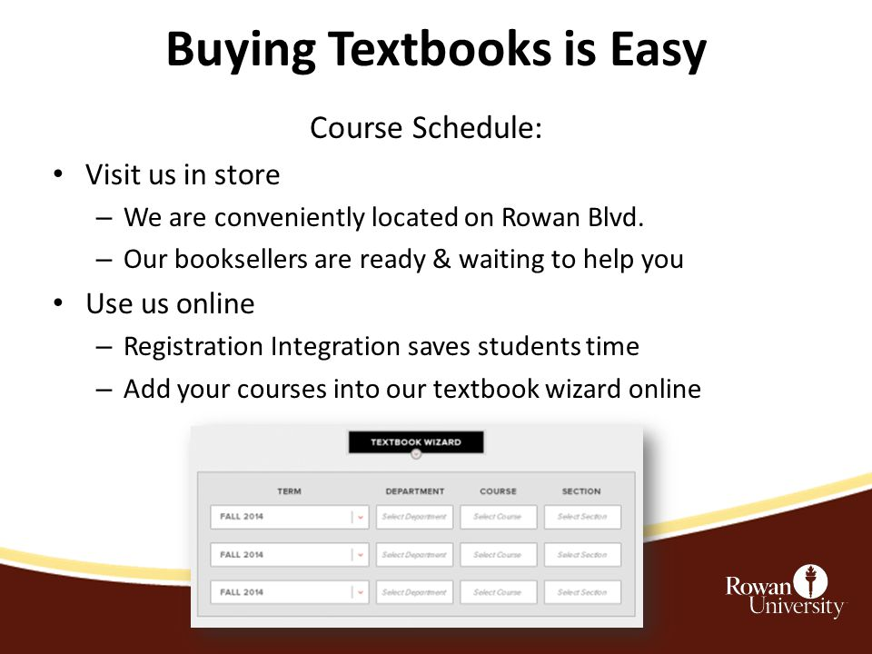 Buying Textbooks is Easy After you get your Course Schedule: Visit us in store – We are conveniently located on Rowan Blvd.