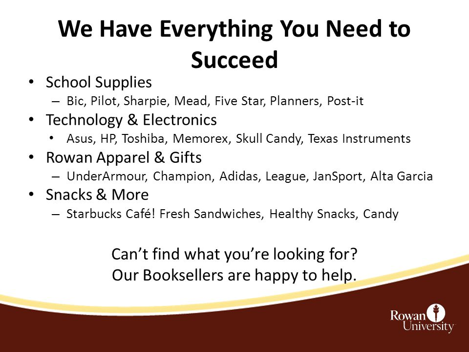 We Have Everything You Need to Succeed School Supplies – Bic, Pilot, Sharpie, Mead, Five Star, Planners, Post-it Technology & Electronics Asus, HP, Toshiba, Memorex, Skull Candy, Texas Instruments Rowan Apparel & Gifts – UnderArmour, Champion, Adidas, League, JanSport, Alta Garcia Snacks & More – Starbucks Café.