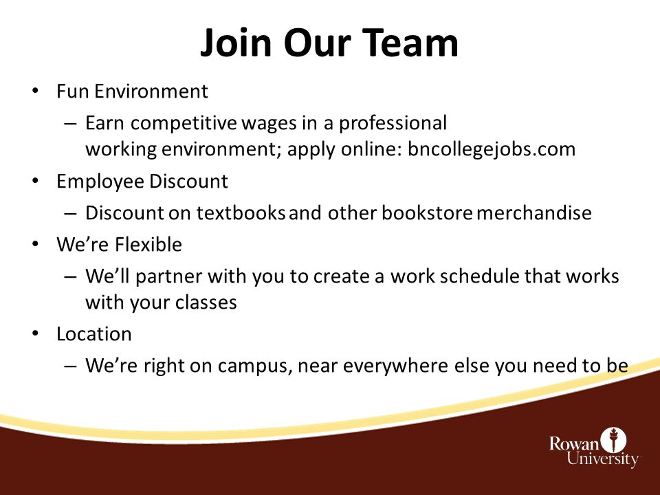 Join Our Team Fun Environment – Earn competitive wages in a professional working environment; apply online: bncollegejobs.com Employee Discount – Discount on textbooks and other bookstore merchandise We're Flexible – We'll partner with you to create a work schedule that works with your classes Location – We're right on campus, near everywhere else you need to be