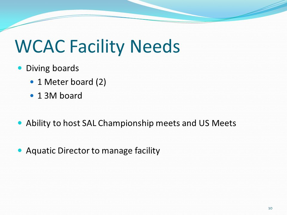 Diving boards 1 Meter board (2) 1 3M board Ability to host SAL Championship meets and US Meets Aquatic Director to manage facility 10 WCAC Facility Needs