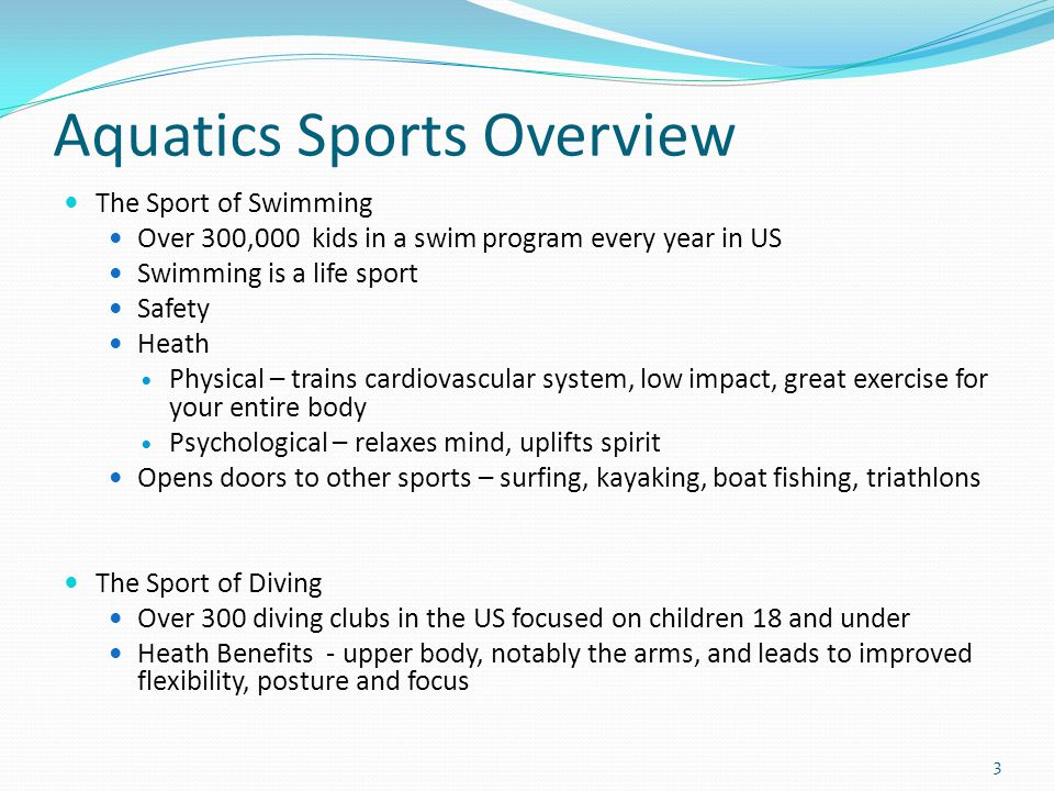 Aquatics Sports Overview The Sport of Swimming Over 300,000 kids in a swim program every year in US Swimming is a life sport Safety Heath Physical – trains cardiovascular system, low impact, great exercise for your entire body Psychological – relaxes mind, uplifts spirit Opens doors to other sports – surfing, kayaking, boat fishing, triathlons The Sport of Diving Over 300 diving clubs in the US focused on children 18 and under Heath Benefits - upper body, notably the arms, and leads to improved flexibility, posture and focus 3