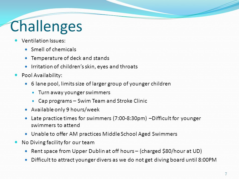 Challenges Ventilation Issues: Smell of chemicals Temperature of deck and stands Irritation of children's skin, eyes and throats Pool Availability: 6 lane pool, limits size of larger group of younger children Turn away younger swimmers Cap programs – Swim Team and Stroke Clinic Available only 9 hours/week Late practice times for swimmers (7:00-8:30pm) –Difficult for younger swimmers to attend Unable to offer AM practices Middle School Aged Swimmers No Diving facility for our team Rent space from Upper Dublin at off hours – (charged $80/hour at UD) Difficult to attract younger divers as we do not get diving board until 8:00PM 7