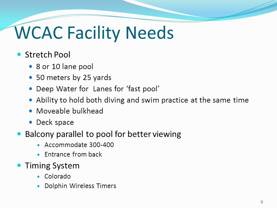 WCAC Facility Needs Stretch Pool 8 or 10 lane pool 50 meters by 25 yards Deep Water for Lanes for 'fast pool' Ability to hold both diving and swim practice at the same time Moveable bulkhead Deck space Balcony parallel to pool for better viewing Accommodate 300-400 Entrance from back Timing System Colorado Dolphin Wireless Timers 9
