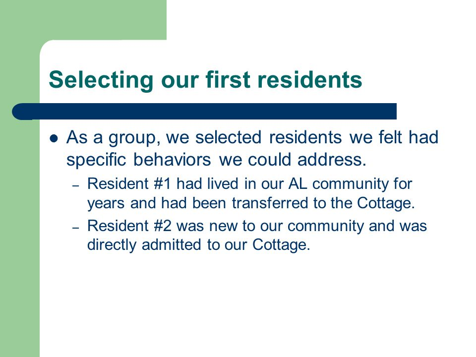 Selecting our first residents As a group, we selected residents we felt had specific behaviors we could address. – Resident #1 had lived in our AL com