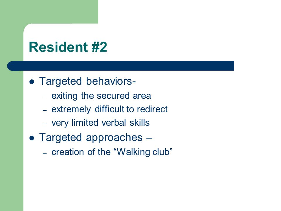Resident #2 Targeted behaviors- – exiting the secured area – extremely difficult to redirect – very limited verbal skills Targeted approaches – – crea