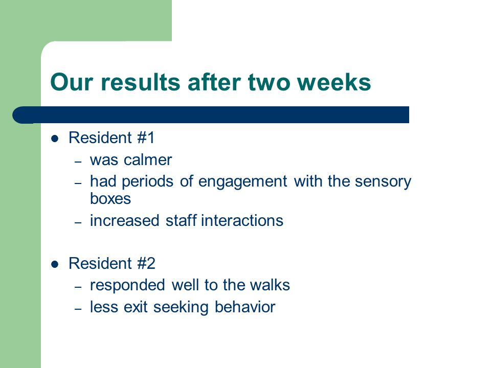 Our results after two weeks Resident #1 – was calmer – had periods of engagement with the sensory boxes – increased staff interactions Resident #2 – r