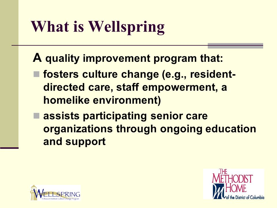 What is Wellspring A quality improvement program that: fosters culture change (e.g., resident- directed care, staff empowerment, a homelike environmen