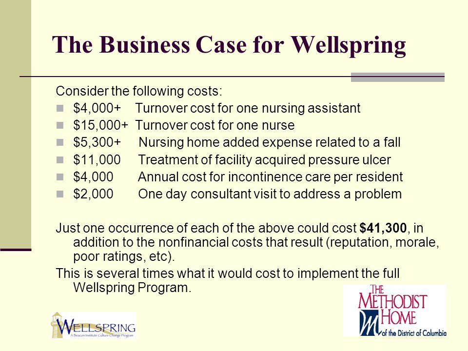The Business Case for Wellspring Consider the following costs: $4,000+ Turnover cost for one nursing assistant $15,000+ Turnover cost for one nurse $5