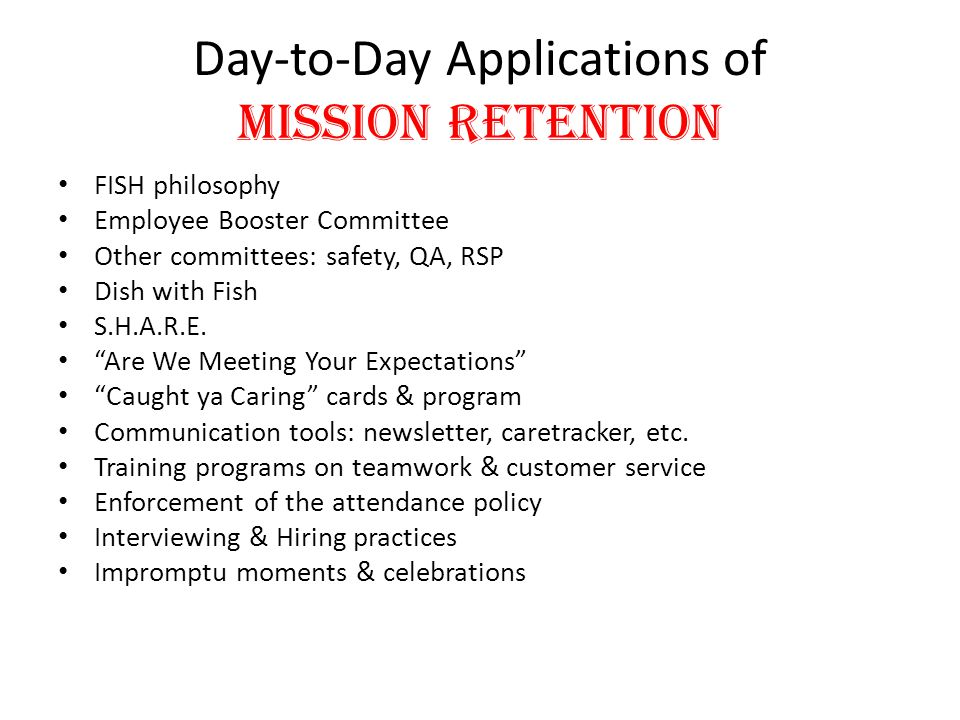 "Day-to-Day Applications of Mission Retention FISH philosophy Employee Booster Committee Other committees: safety, QA, RSP Dish with Fish S.H.A.R.E. ""A"