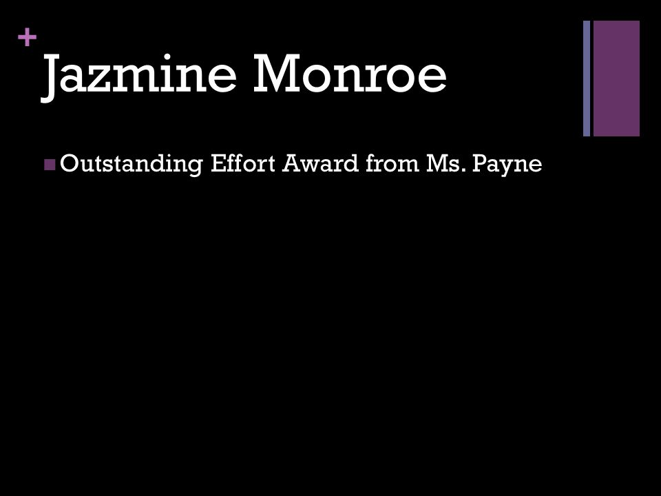 + Jazmine Monroe Outstanding Effort Award from Ms. Payne