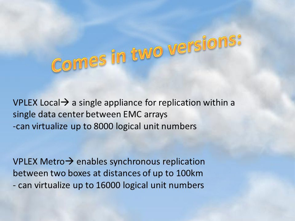 VPLEX Local  a single appliance for replication within a single data center between EMC arrays -can virtualize up to 8000 logical unit numbers VPLEX Metro  enables synchronous replication between two boxes at distances of up to 100km - can virtualize up to 16000 logical unit numbers