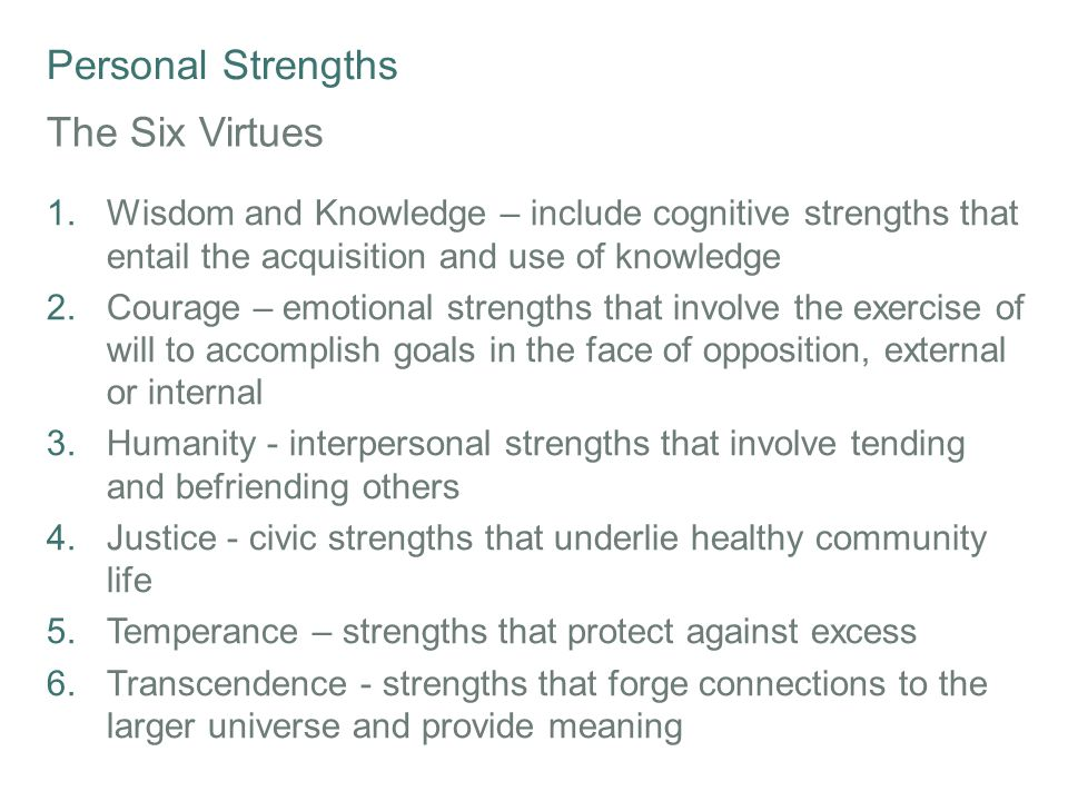 Personal Strengths 24 Character Strengths The 24 Character Strengths are modified for age-appropriate use in a number of lessons: Creativity Curiosity Open-mindedness Love of learning Perspective Bravery Persistence Integrity Vitality Love Kindness Social intelligence Citizenship Fairness Leadership Forgiveness Humility Prudence Self-regulation Appreciation of beauty Gratitude Hope Humour Spirituality * Based on Character Strengths and Virtues: A Handbook and Classification written by Christopher Peterson and Martin Seligman; Oxford University Press and the American Psychological Association, 2004