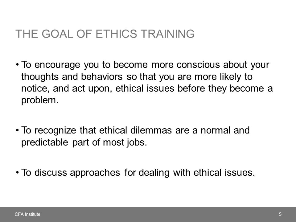 THE GOAL OF ETHICS TRAINING To encourage you to become more conscious about your thoughts and behaviors so that you are more likely to notice, and act upon, ethical issues before they become a problem.