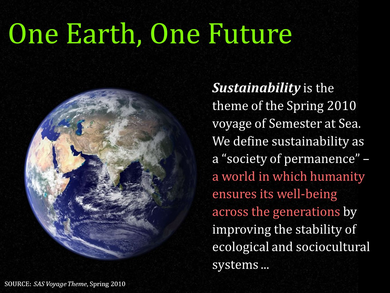 "4 One Earth, One Future Sustainability is the theme of the Spring 2010 voyage of Semester at Sea. We define sustainability as a ""society of permanence"