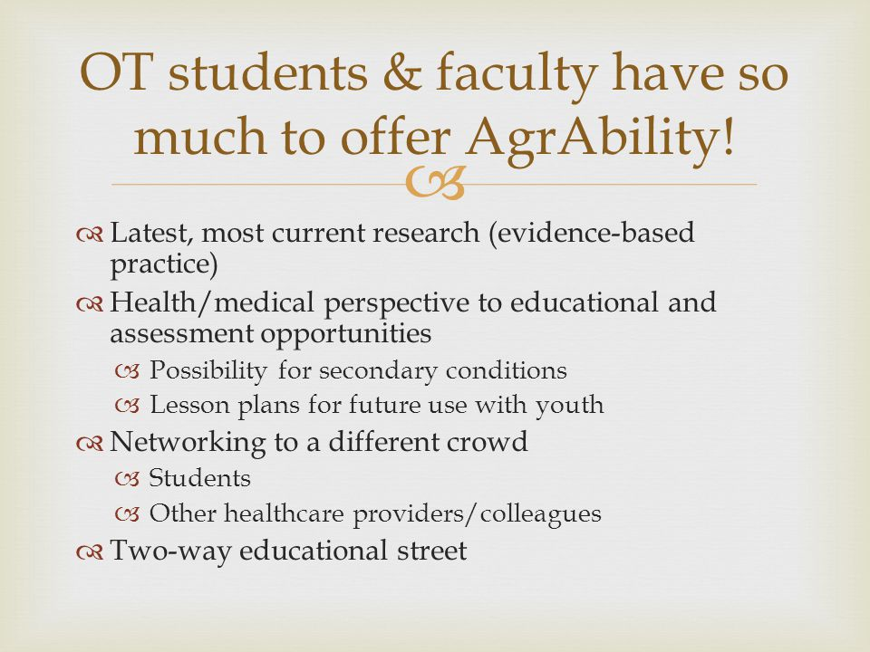   Latest, most current research (evidence-based practice)  Health/medical perspective to educational and assessment opportunities  Possibility for secondary conditions  Lesson plans for future use with youth  Networking to a different crowd  Students  Other healthcare providers/colleagues  Two-way educational street OT students & faculty have so much to offer AgrAbility!