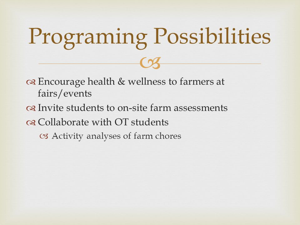   Encourage health & wellness to farmers at fairs/events  Invite students to on-site farm assessments  Collaborate with OT students  Activity analyses of farm chores Programing Possibilities