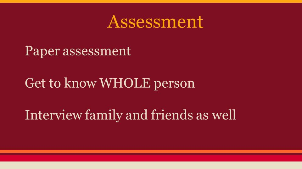 Assessment Paper assessment Get to know WHOLE person Interview family and friends as well