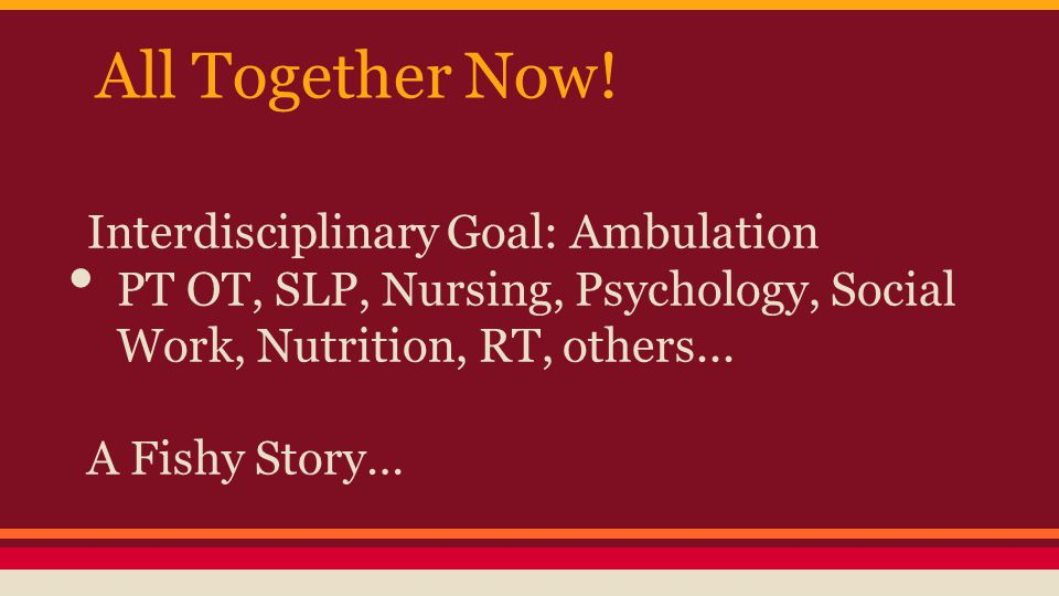All Together Now! Interdisciplinary Goal: Ambulation PT OT, SLP, Nursing, Psychology, Social Work, Nutrition, RT, others... A Fishy Story…