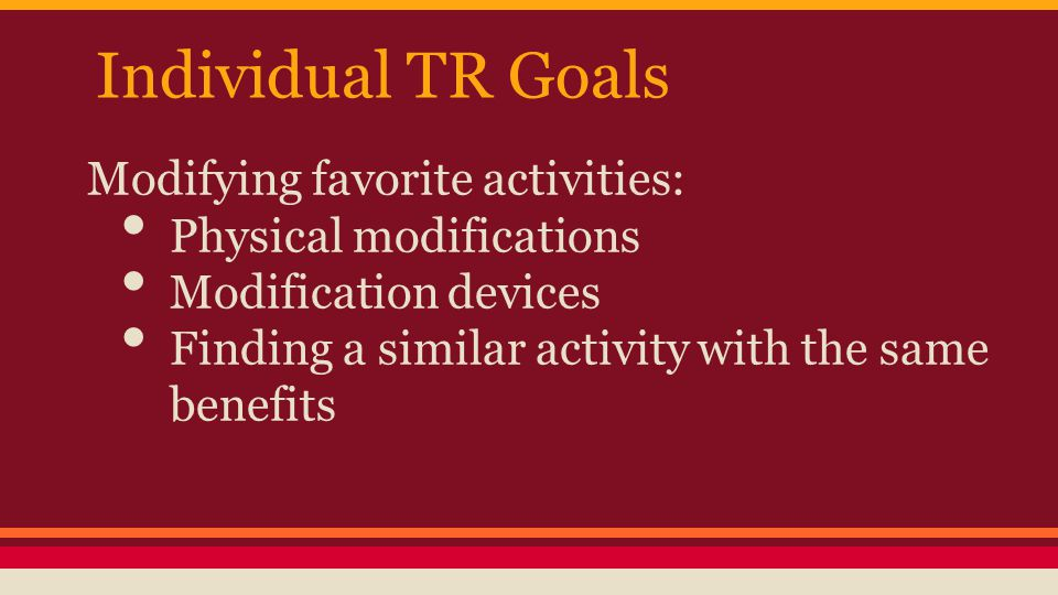 Individual TR Goals Modifying favorite activities: Physical modifications Modification devices Finding a similar activity with the same benefits