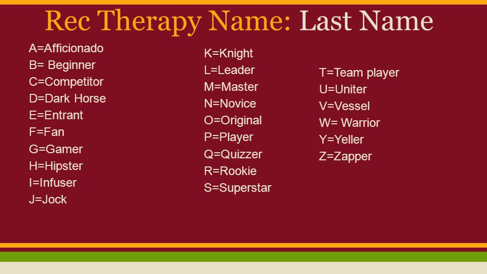 Rec Therapy Name: Last Name A=Afficionado B= Beginner C=Competitor D=Dark Horse E=Entrant F=Fan G=Gamer H=Hipster I=Infuser J=Jock K=Knight L=Leader M=Master N=Novice O=Original P=Player Q=Quizzer R=Rookie S=Superstar T=Team player U=Uniter V=Vessel W= Warrior Y=Yeller Z=Zapper