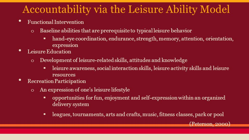 Accountability via the Leisure Ability Model Functional Intervention o Baseline abilities that are prerequisite to typical leisure behavior  hand-eye coordination, endurance, strength, memory, attention, orientation, expression Leisure Education o Development of leisure-related skills, attitudes and knowledge  leisure awareness, social interaction skills, leisure activity skills and leisure resources Recreation Participation o An expression of one's leisure lifestyle  opportunities for fun, enjoyment and self-expression within an organized delivery system  leagues, tournaments, arts and crafts, music, fitness classes, park or pool (Peterson, 2000)