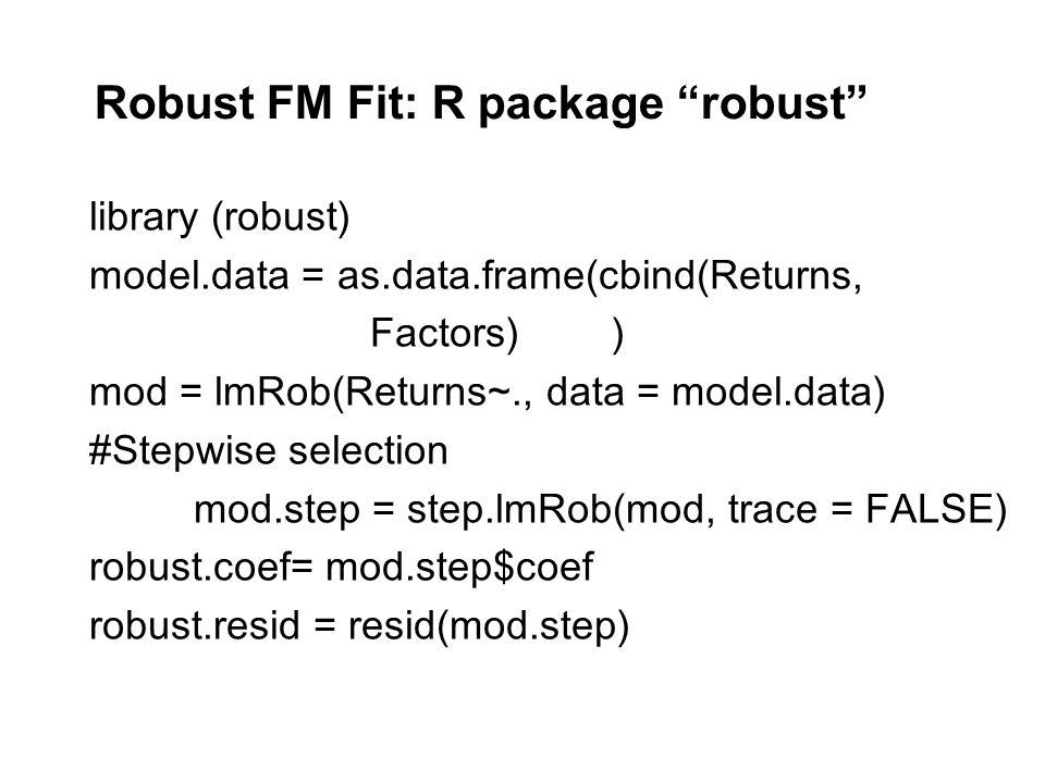 Robust FM Fit: R package robust library (robust) model.data = as.data.frame(cbind(Returns, Factors)) mod = lmRob(Returns~., data = model.data) #Stepwise selection mod.step = step.lmRob(mod, trace = FALSE) robust.coef= mod.step$coef robust.resid = resid(mod.step)