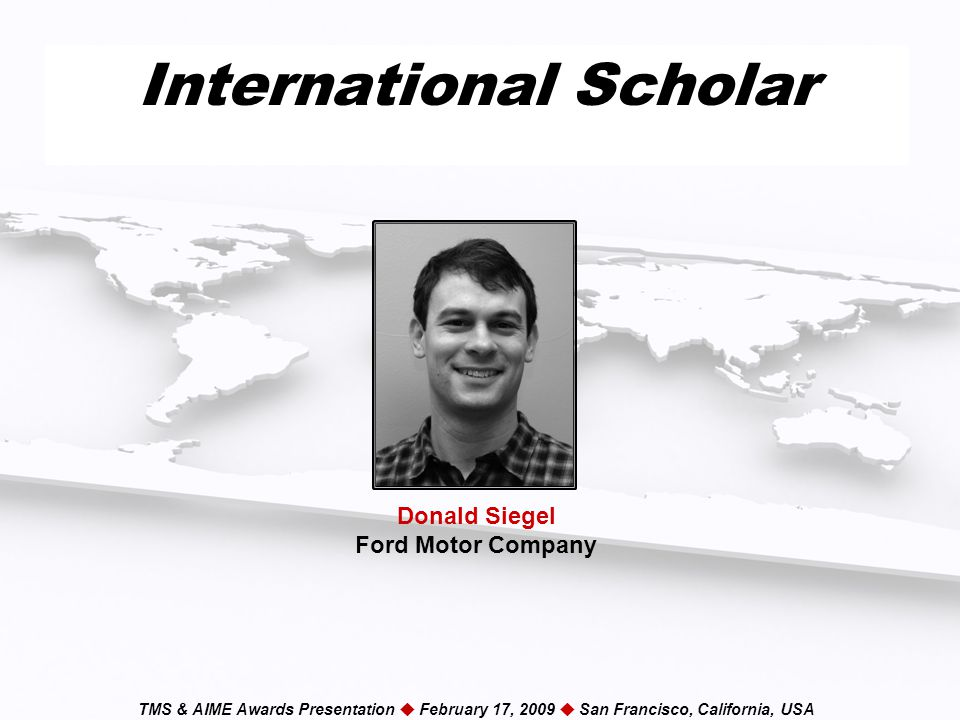 TMS & AIME Awards Presentation  February 17, 2009  San Francisco, California, USA International Scholar Donald Siegel Ford Motor Company