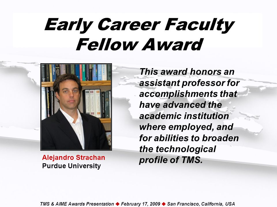 TMS & AIME Awards Presentation  February 17, 2009  San Francisco, California, USA Early Career Faculty Fellow Award This award honors an assistant professor for accomplishments that have advanced the academic institution where employed, and for abilities to broaden the technological profile of TMS.