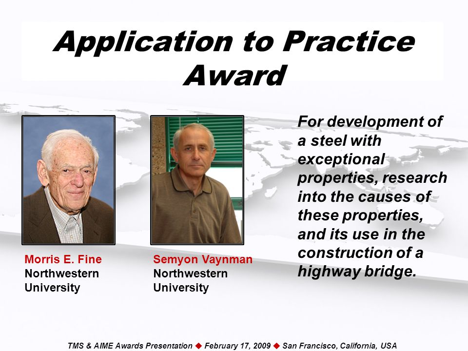TMS & AIME Awards Presentation  February 17, 2009  San Francisco, California, USA Application to Practice Award For development of a steel with exceptional properties, research into the causes of these properties, and its use in the construction of a highway bridge.