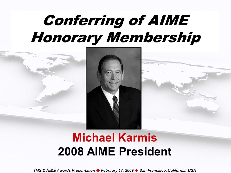 TMS & AIME Awards Presentation  February 17, 2009  San Francisco, California, USA Conferring of AIME Honorary Membership Michael Karmis 2008 AIME President