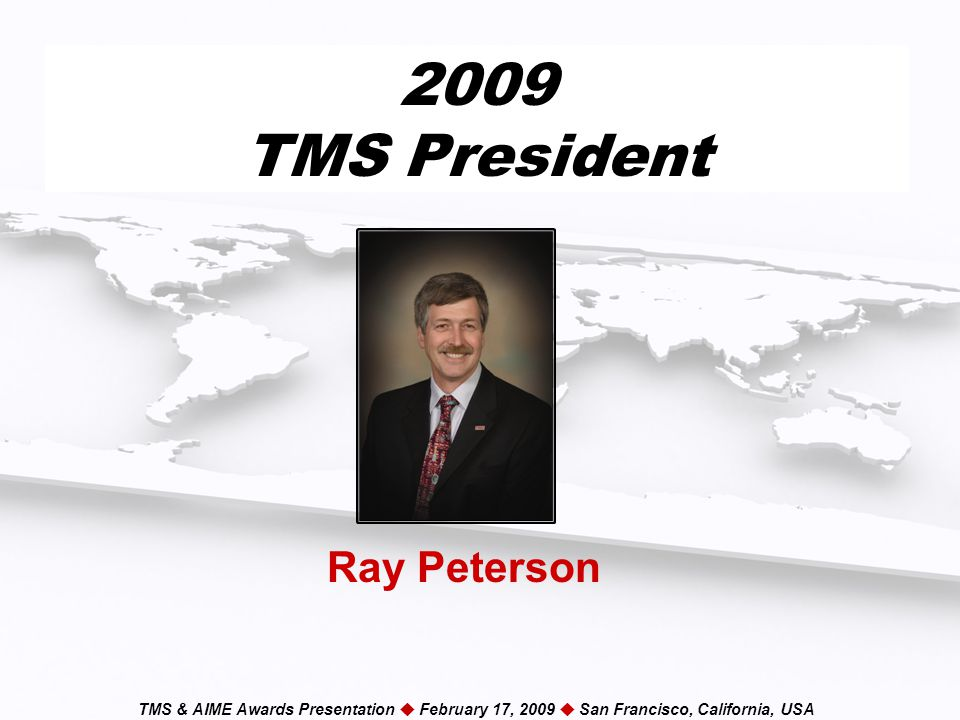 TMS & AIME Awards Presentation  February 17, 2009  San Francisco, California, USA 2009 TMS President Ray Peterson