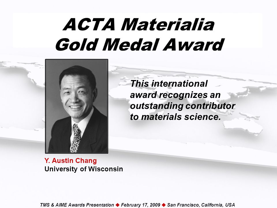 TMS & AIME Awards Presentation  February 17, 2009  San Francisco, California, USA ACTA Materialia Gold Medal Award This international award recognizes an outstanding contributor to materials science.