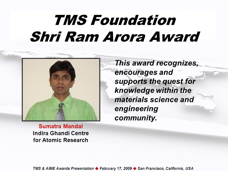 TMS & AIME Awards Presentation  February 17, 2009  San Francisco, California, USA TMS Foundation Shri Ram Arora Award This award recognizes, encourages and supports the quest for knowledge within the materials science and engineering community.