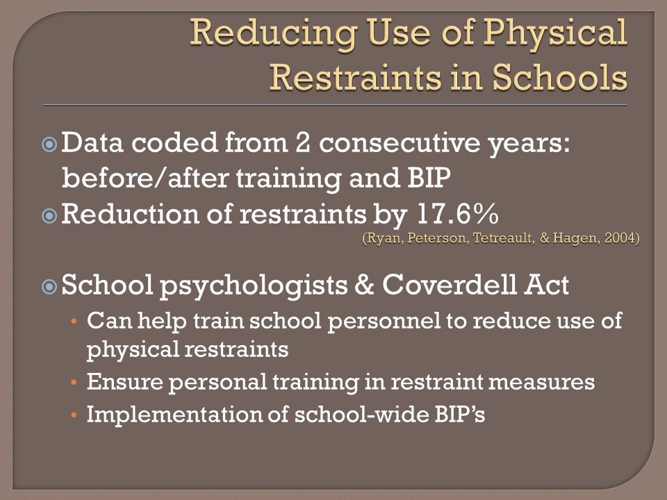  Data coded from 2 consecutive years: before/after training and BIP  Reduction of restraints by 17.6%  School psychologists & Coverdell Act Can hel