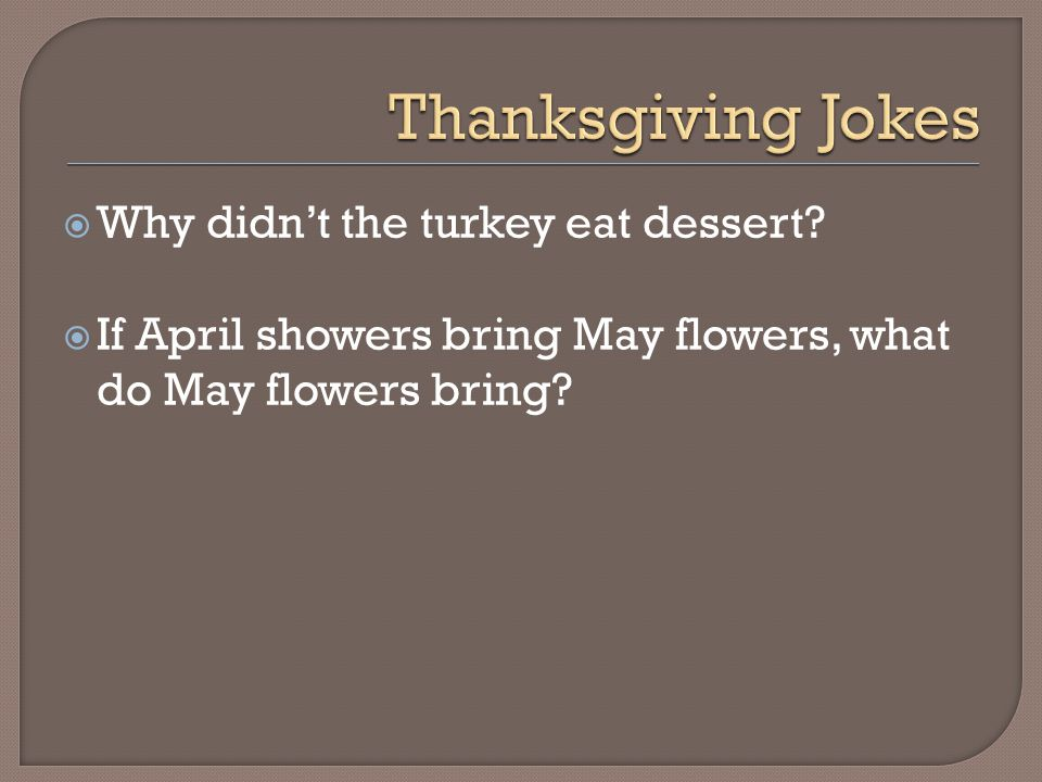  Why didn't the turkey eat dessert?  If April showers bring May flowers, what do May flowers bring?