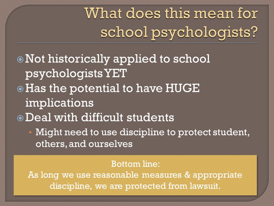  Not historically applied to school psychologists YET  Has the potential to have HUGE implications  Deal with difficult students Might need to use