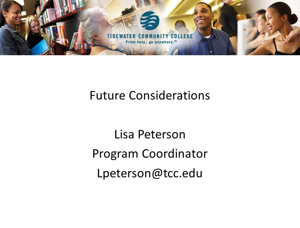 Future Considerations Lisa Peterson Program Coordinator Lpeterson@tcc.edu
