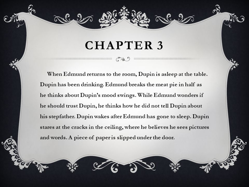 CHAPTER 3 When Edmund returns to the room, Dupin is asleep at the table. Dupin has been drinking. Edmund breaks the meat pie in half as he thinks abou