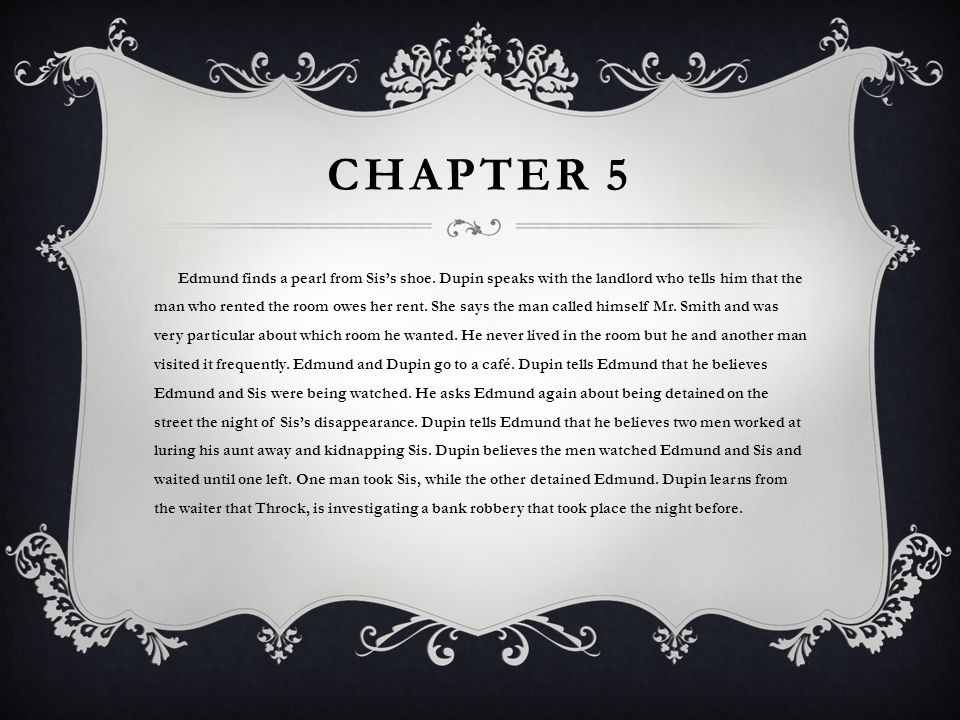 CHAPTER 5 Edmund finds a pearl from Sis's shoe. Dupin speaks with the landlord who tells him that the man who rented the room owes her rent. She says
