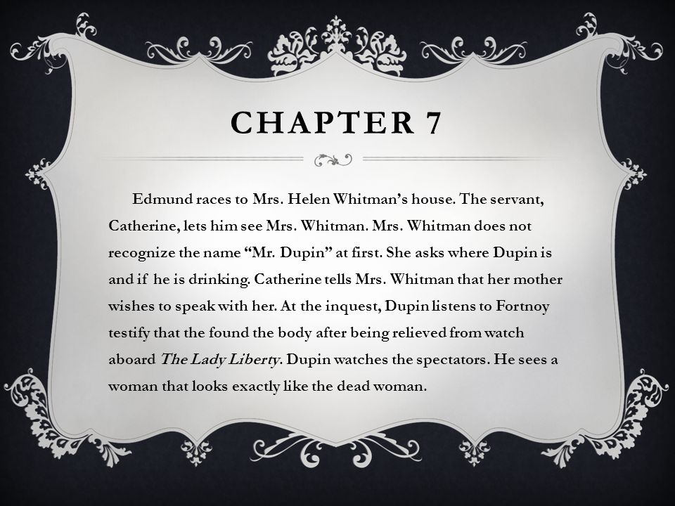 """CHAPTER 7 Edmund races to Mrs. Helen Whitman's house. The servant, Catherine, lets him see Mrs. Whitman. Mrs. Whitman does not recognize the name """"Mr."""