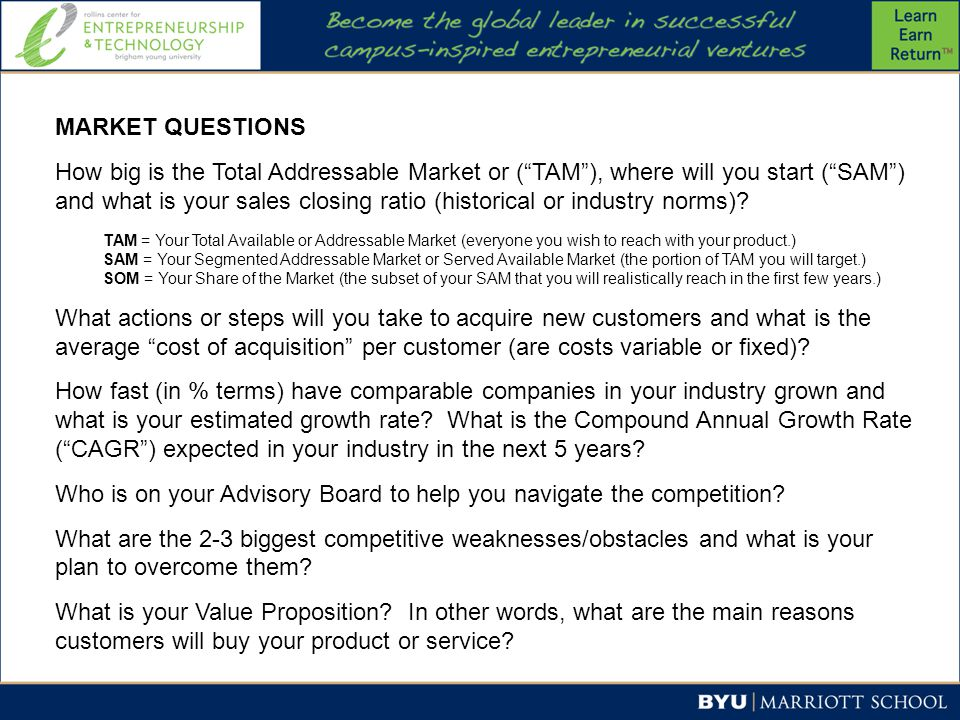 MARKET QUESTIONS How big is the Total Addressable Market or ( TAM ), where will you start ( SAM ) and what is your sales closing ratio (historical or industry norms).