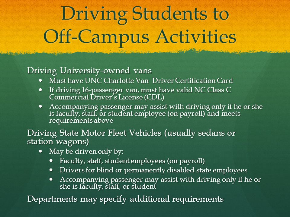 Driving Students to Off-Campus Activities Driving University-owned vans Must have UNC Charlotte Van Driver Certification Card Must have UNC Charlotte Van Driver Certification Card If driving 16-passenger van, must have valid NC Class C Commercial Driver's License (CDL) If driving 16-passenger van, must have valid NC Class C Commercial Driver's License (CDL) Accompanying passenger may assist with driving only if he or she is faculty, staff, or student employee (on payroll) and meets requirements above Accompanying passenger may assist with driving only if he or she is faculty, staff, or student employee (on payroll) and meets requirements above Driving State Motor Fleet Vehicles (usually sedans or station wagons) May be driven only by: May be driven only by: Faculty, staff, student employees (on payroll) Faculty, staff, student employees (on payroll) Drivers for blind or permanently disabled state employees Drivers for blind or permanently disabled state employees Accompanying passenger may assist with driving only if he or she is faculty, staff, or student Accompanying passenger may assist with driving only if he or she is faculty, staff, or student Departments may specify additional requirements