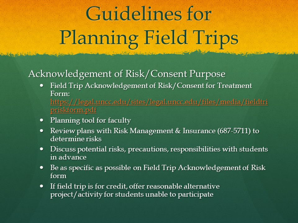 Guidelines for Planning Field Trips Acknowledgement of Risk/Consent Purpose Field Trip Acknowledgement of Risk/Consent for Treatment Form:   priskform.pdf Field Trip Acknowledgement of Risk/Consent for Treatment Form:   priskform.pdf   priskform.pdf   priskform.pdf Planning tool for faculty Planning tool for faculty Review plans with Risk Management & Insurance ( ) to determine risks Review plans with Risk Management & Insurance ( ) to determine risks Discuss potential risks, precautions, responsibilities with students in advance Discuss potential risks, precautions, responsibilities with students in advance Be as specific as possible on Field Trip Acknowledgement of Risk form Be as specific as possible on Field Trip Acknowledgement of Risk form If field trip is for credit, offer reasonable alternative project/activity for students unable to participate If field trip is for credit, offer reasonable alternative project/activity for students unable to participate