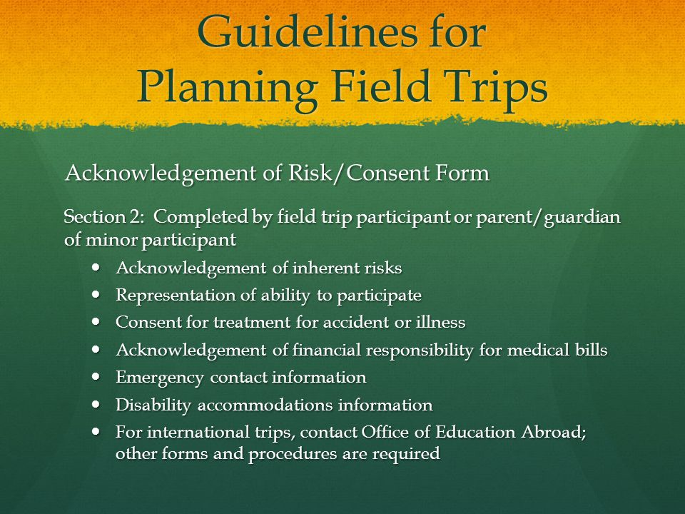 Guidelines for Planning Field Trips Acknowledgement of Risk/Consent Form Section 2: Completed by field trip participant or parent/guardian of minor participant Acknowledgement of inherent risks Acknowledgement of inherent risks Representation of ability to participate Representation of ability to participate Consent for treatment for accident or illness Consent for treatment for accident or illness Acknowledgement of financial responsibility for medical bills Acknowledgement of financial responsibility for medical bills Emergency contact information Emergency contact information Disability accommodations information Disability accommodations information For international trips, contact Office of Education Abroad; other forms and procedures are required For international trips, contact Office of Education Abroad; other forms and procedures are required