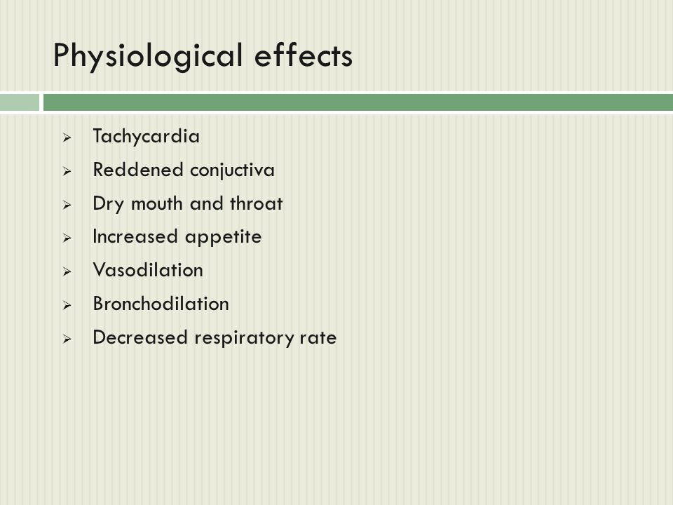Physiological effects  Tachycardia  Reddened conjuctiva  Dry mouth and throat  Increased appetite  Vasodilation  Bronchodilation  Decreased res