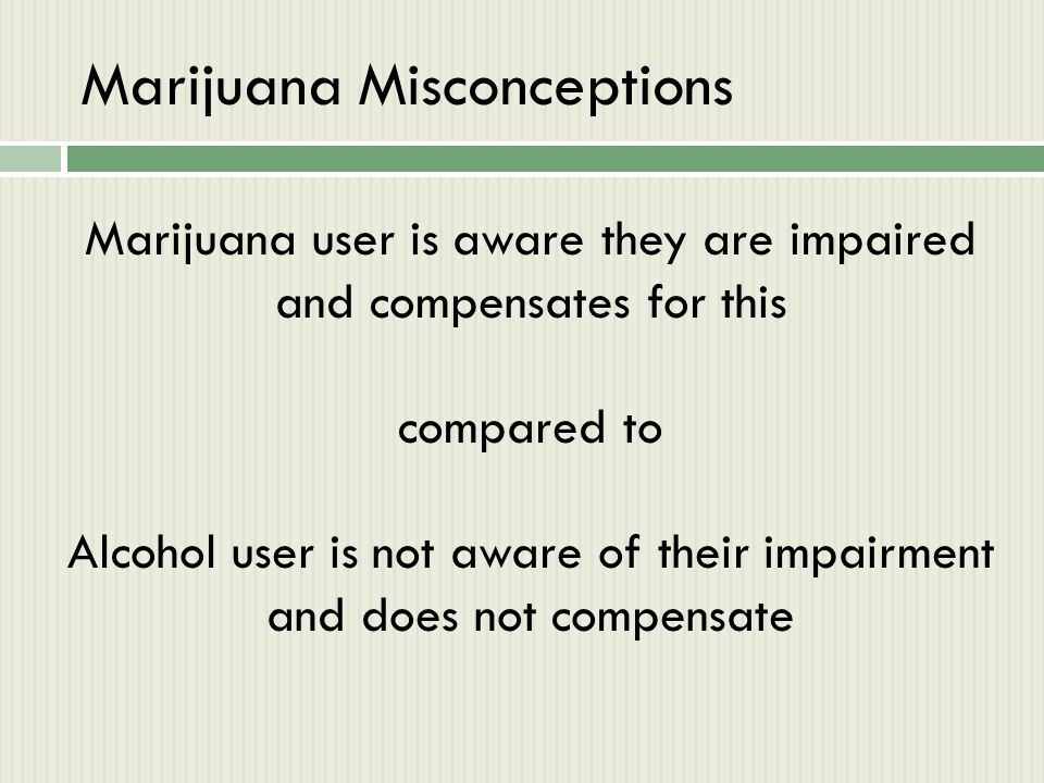 Marijuana Misconceptions Marijuana user is aware they are impaired and compensates for this compared to Alcohol user is not aware of their impairment
