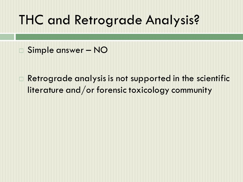 THC and Retrograde Analysis?  Simple answer – NO  Retrograde analysis is not supported in the scientific literature and/or forensic toxicology commu