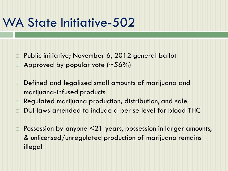 WA State Initiative-502  Public initiative; November 6, 2012 general ballot  Approved by popular vote (~56%)  Defined and legalized small amounts o
