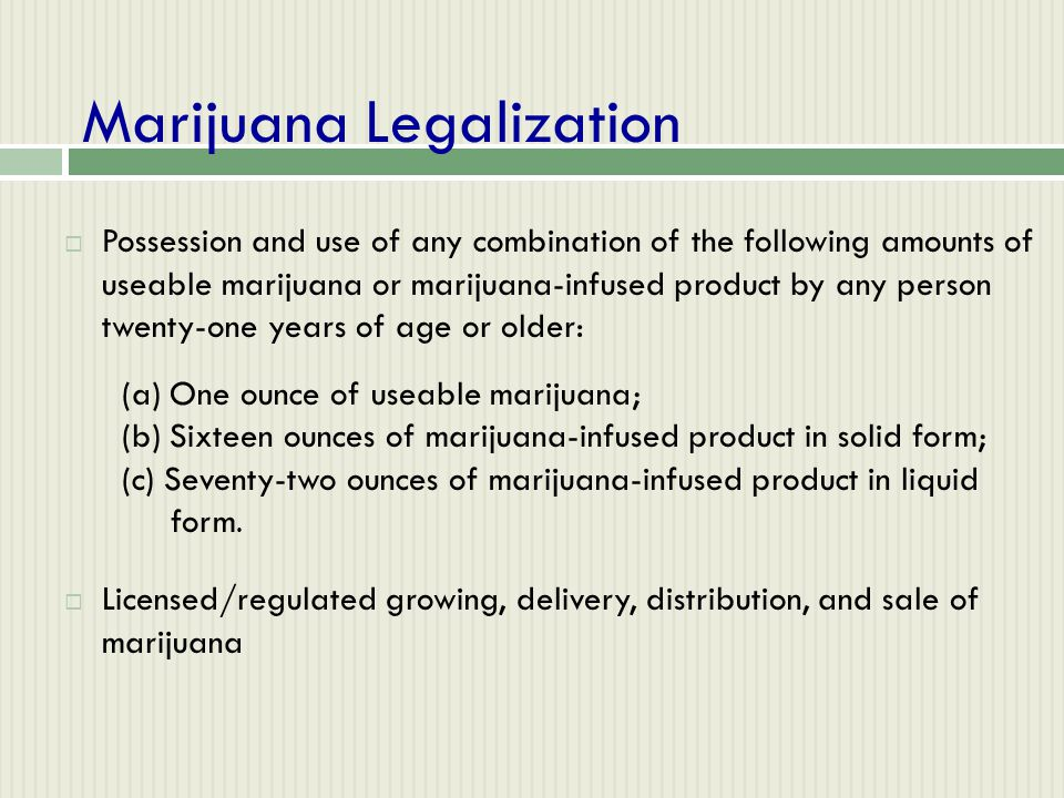 Marijuana Legalization  Possession and use of any combination of the following amounts of useable marijuana or marijuana-infused product by any perso